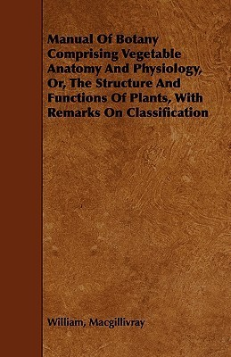 Manual of Botany Comprising Vegetable Anatomy and Physiology, Or, the Structure and Functions of Plants, with Remarks on Classification  by  William MacGillivray
