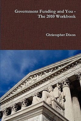 Government Funding and You: The 2010 Workbook  by  Christopher Dixon