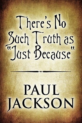Theres No Such Truth as Just Because  by  Paul     Jackson