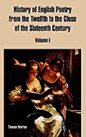 History of English Poetry from the Twelfth to the Close of the Sixteenth Century: Volume I