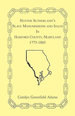 Hunter Sutherlands Slave Manumissions and Sales in Harford County, Maryland, 1775-1865  by  Hunter C. Sutherland
