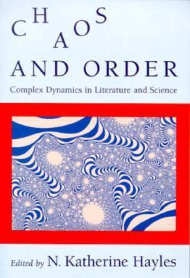 Chaos and Order: Complex Dynamics in Literature and Science N. Katherine Hayles