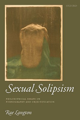 Sexual Solipsism: Philosophical Essays on Pornography and Objectification  by  Rae Langton