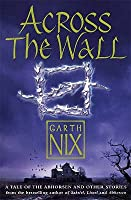 Across The Wall: A Tale Of The Abhorsen And Other Stories (The Old Kingdom, #3.5)