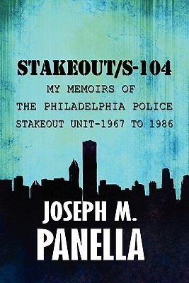 Stakeout/S-104: My Memoirs of the Philadelphia Police Stakeout Unit-1967 to 1986 Joseph M. Panella