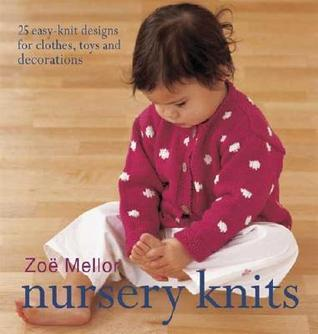 Nursery Knits: 25 Easy-Knit Designs for Clothes, Toys and Decorations  by  Zoe Mellor