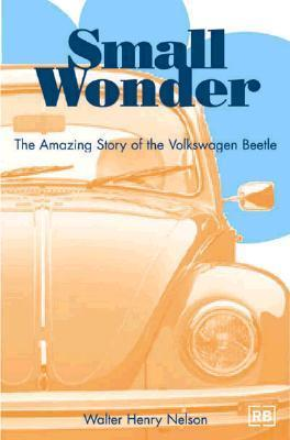 Small Wonder: The Amazing Story of the Volkswagen Beetle  by  Walter Henry Nelson