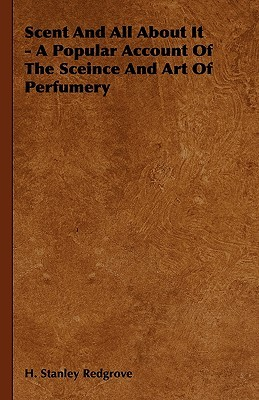 Scent and All about It - A Popular Account of the Sceince and Art of Perfumery H. Stanley Redgrove