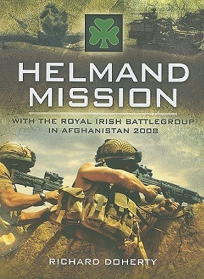 Helmand Mission: With 1st Royal Irish Battlegroup In Afghanistan 2008 Richard Doherty