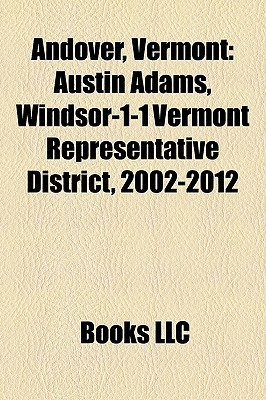 Andover, Vermont: Austin Adams, Windsor-1-1 Vermont Representative District, 2002-2012  by  Books LLC