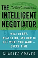 The Intelligent Negotiator: What to Say, What to Do, How to Get What You Want--Every Time