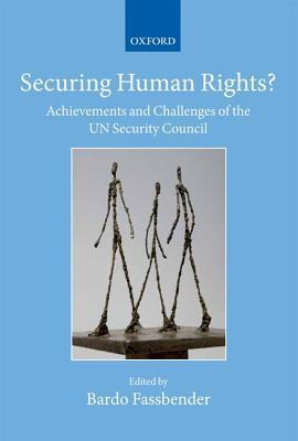 Securing Human Rights?: Achievements and Challenges of the UN Security Council Bardo Fassbender