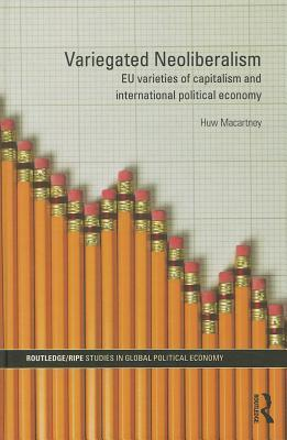Variegated Neoliberalism: EU Varieties of Capitalism and International Political Economy  by  Huw Macartney