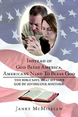 Instead of God Bless America, Americans Need To Bless God: The Bible Says that We Love God Loving one Another by Janet McMillian