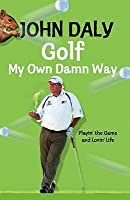 Golf My Own Damn Way: Playin' The Game And Lovin' Life