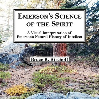 Emersons Science of the Spirit: A Visual Interpretation of Emersons Natural History of Intellect  by  Bruce Kirchoff
