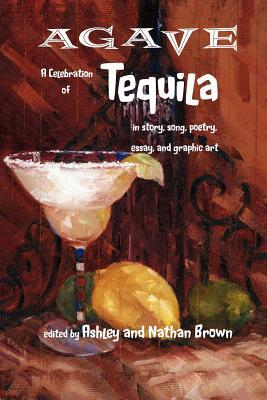 Agave, a Celebration of Tequila in Story, Song, Poetry, Essay, and Graphic Art Ashley Brown