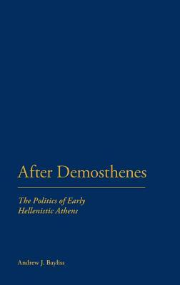 After Demosthenes: The Politics of Early Hellenistic Athens  by  Andrew J. Bayliss