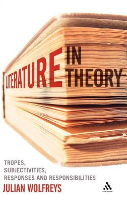 Literature, In Theory: Tropes, Subjectivities, Responses and Responsibilities Julian Wolfreys