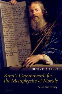 Kants Groundwork for the Metaphysics of Morals: A Commentary Henry E. Allison
