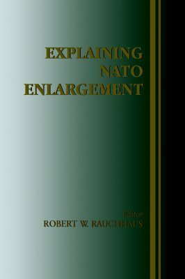 Explaining NATO Enlargement  by  Robert W. Rauchhaus