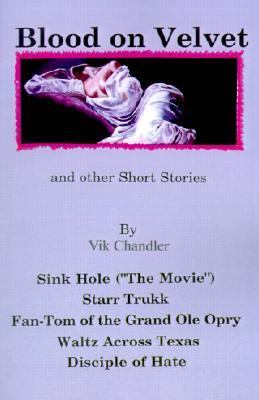 Blood on Velvet and Other Short Stories: Sink Hole (The Movie), Starr Trukk, Fan-Tom of the Grand OLE Opry, Waltz Across Texas, Disciple of Hate  by  Vik Chandler