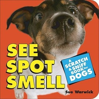See Spot Smell: A Scratch and Sniff Book for Dogs Sue Warwick