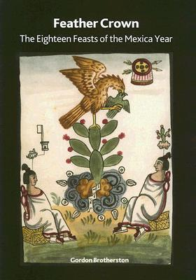 Feather Crown: The Eighteen Feasts of the Mexica Year  by  Gordon Brotherston