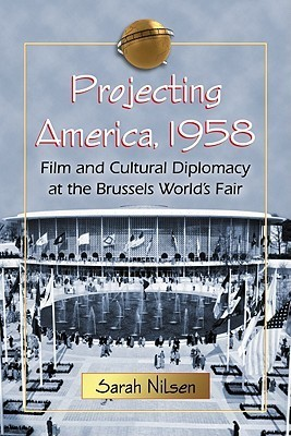 Projecting America, 1958: Film and Cultural Diplomacy at the Brussels Worlds Fair Sarah Nilsen