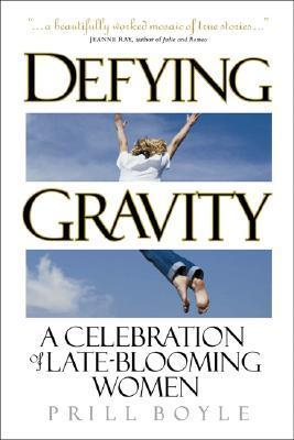 Defying Gravity: A Celebration of Late-Blooming Women  by  Prill Boyle