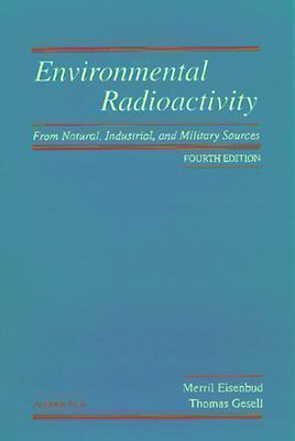 Environmental Radioactivity from Natural, Industrial & Military Sources: From Natural, Industrial and Military Sources  by  Merril Eisenbud