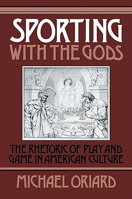 Sporting with the Gods: The Rhetoric of Play and Game in American Literature  by  Michael Oriard