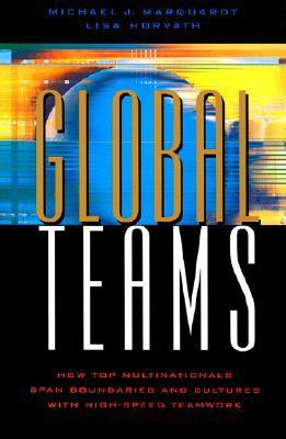 Global Teams: How Top Multinational Span Boundaries and Cultures with High-Speed Teamwork Michael J. Marquardt
