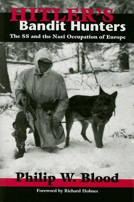 Hitlers Bandit Hunters: The SS and the Nazi Occupation of Europe  by  Philip W. Blood