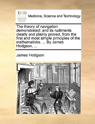 The Theory of Navigation Demonstrated: And Its Rudiments Clearly and Plainly Proved, from the First and Most Simple Principles of the Mathematicks. . James Hodgson