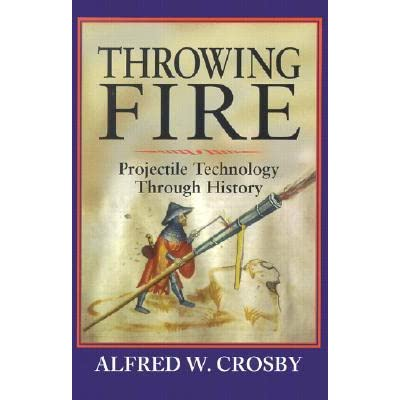 Throwing Fire: Projectile Technology Through History - Alfred W. Crosby