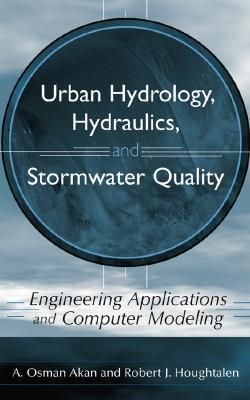 Urban Hydrology, Hydraulics, and Stormwater Quality: Engineering Applications and Computer Modeling  by  A. Osman Akan