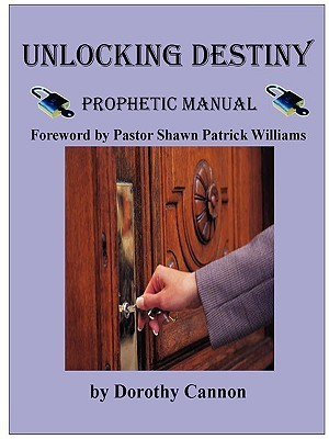 Unlocking Destiny: Prophetic Manual  by  Dorothy Cannon