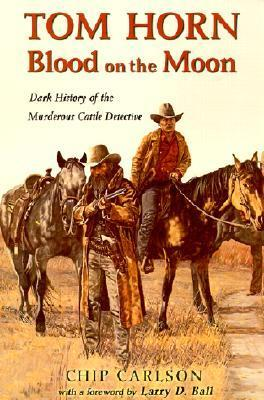 Tom Horn: Blood on the Moon: Dark History of the Murderous Cattle Detective Chip Carlson