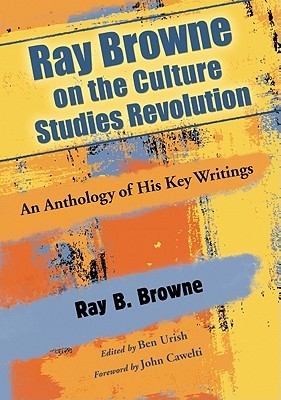 Ray Browne on the Culture Studies Revolution: An Anthology of His Key Writings  by  Ray B. Browne