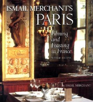 Ismail Merchants Paris: Filming and Feasting in France with 40 Recipes  by  Ismail Merchant