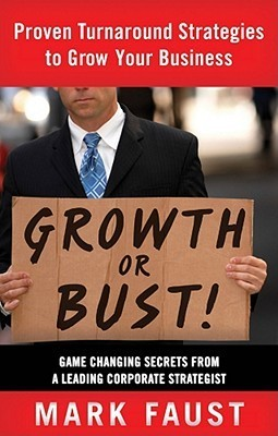 Growth or Bust: Proven Turnaround Strategies to Grow Your Business Mark Faust
