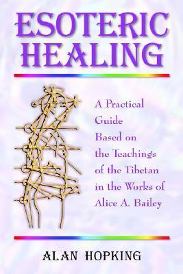 Esoteric Healing: A Practical Guide Based on the Teachings of the Tibetan in the Works of Alice A. Bailey  by  Alan N. Hopking