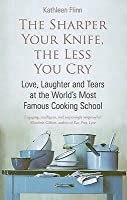 The Sharper Your Knife, The Less You Cry: Love, Laughter And Tears At The World's Most Famous Cooking School