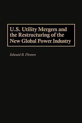 U.S. Utility Mergers and the Restructuring of the New Global Power Industry Edward B. Flowers