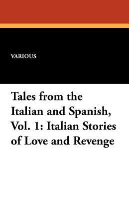 Tales from the Italian and Spanish, Vol. 1: Italian Stories of Love and Revenge Various