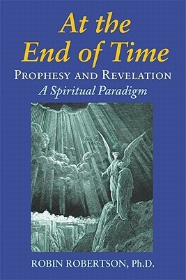 At the End of Time: Prophecy and Revelation: A Spiritual Paradigm  by  Robin  Robertson