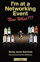 I'm at a Networking Event--Now What???: A Guide to Getting the Most Out of Any Networking Event