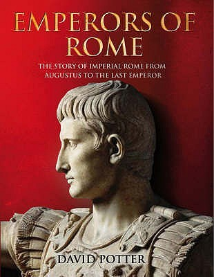 Emperors of Rome: The Story of Imperial Rome from Julius Caesar to the Last Emperor. David Potter David Stone Potter
