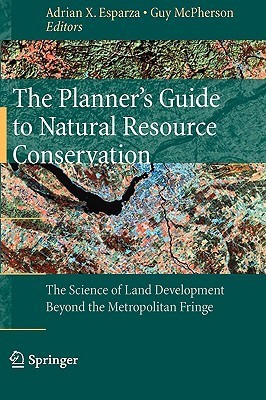 The Planners Guide to Natural Resource Conservation: The Science of Land Development Beyond the Metropolitan Fringe  by  Adrian X. Esparza